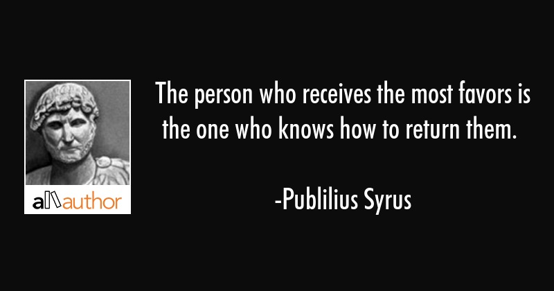 The person who receives the most favors is the one who knows how to return them. - Publilius Syrus Quote