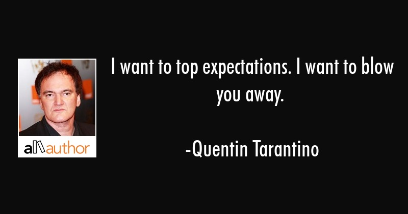 I want to top expectations. I want to blow you away. - Quentin Tarantino Quote