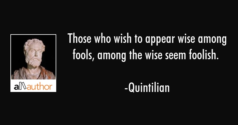 Those who wish to appear wise among fools, among the wise seem foolish. - Quintilian Quote