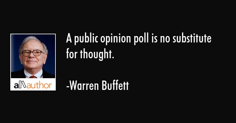 A public opinion poll is no substitute for thought. - Warren Buffett Quote