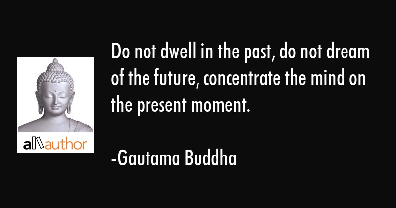 Do Not Dwell In The Past Do Not Dream Of Quote