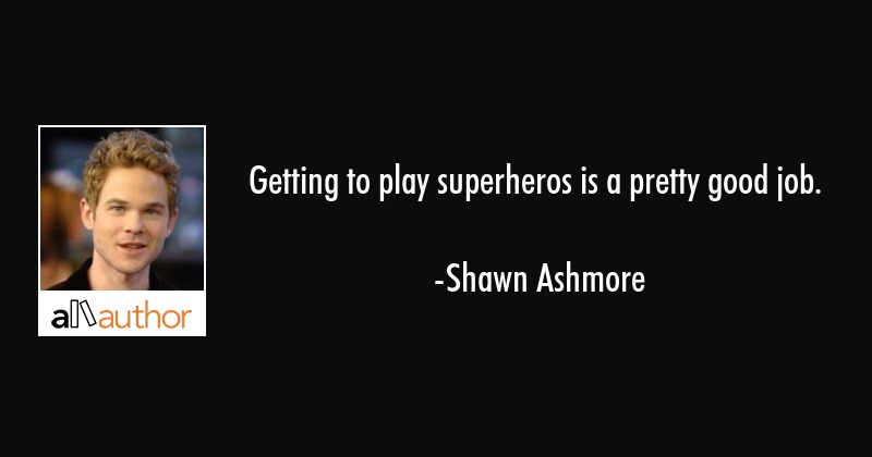 Getting to play superheros is a pretty good job. - Shawn Ashmore Quote