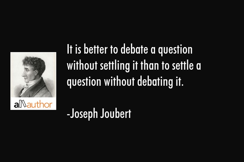 It is better to debate a question without settling it than to settle a question without debating it. - Joseph Joubert Quote