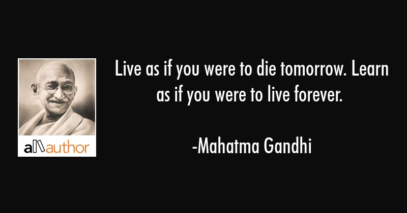 Live as if you were to die tomorrow. Learn as if you were to live forever. - Mahatma Gandhi Quote