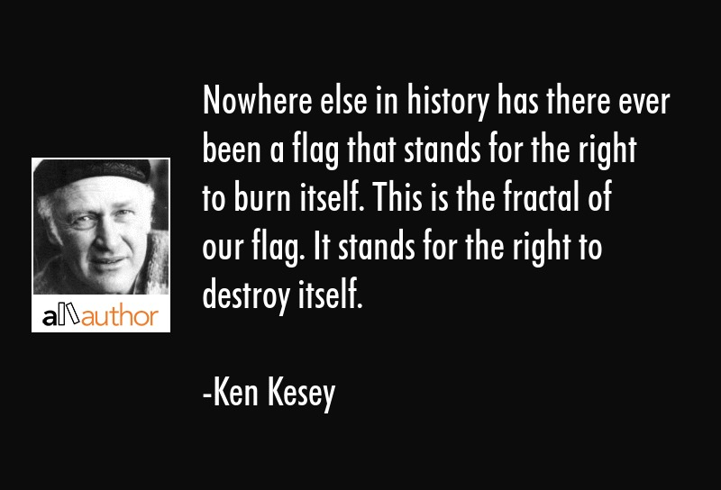 Nowhere else in history has there ever been a flag that stands for the right to burn itself. This... - Ken Kesey Quote