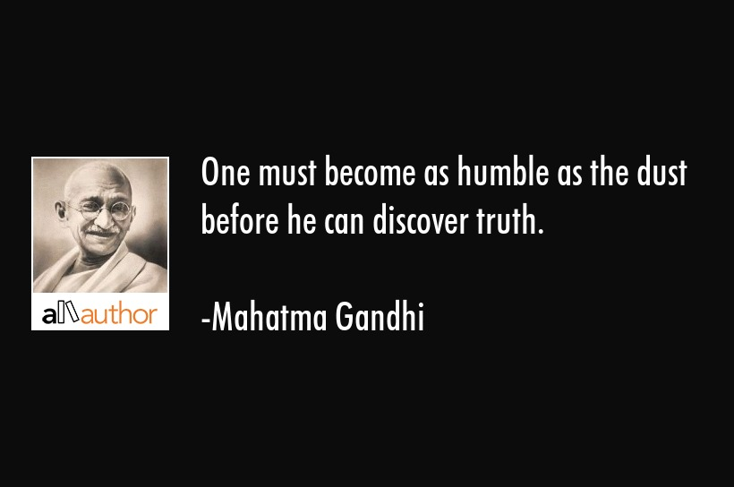 One must become as humble as the dust before he can discover truth. - Mahatma Gandhi Quote