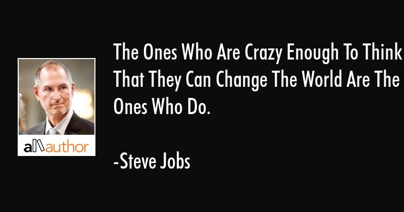 The Ones Who Are Crazy Enough To Think That They Can Change World