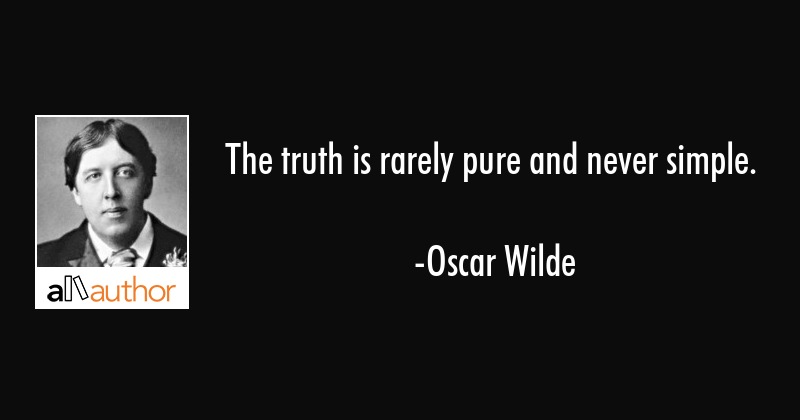 The truth is rarely pure and never simple. - Oscar Wilde Quote
