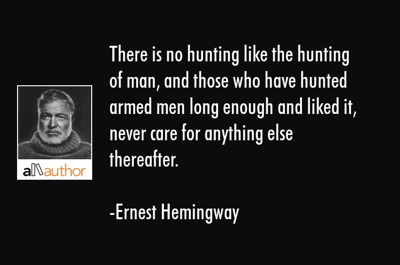 There is no hunting like the hunting of man, and those who have hunted armed men long enough and... - Ernest Hemingway Quote