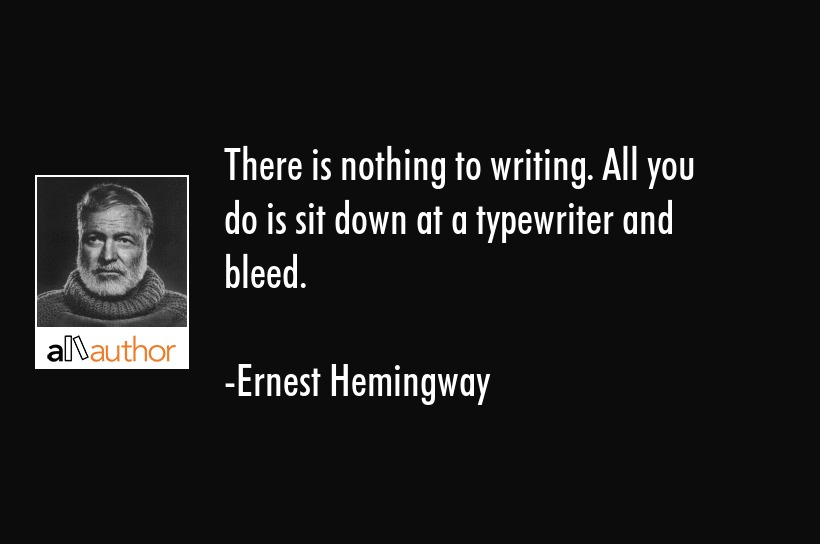 There is nothing to writing. All you do is sit down at a typewriter and bleed. - Ernest Hemingway Quote