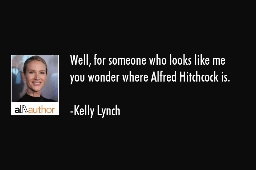 Well, for someone who looks like me you wonder where Alfred Hitchcock is. - Kelly Lynch Quote