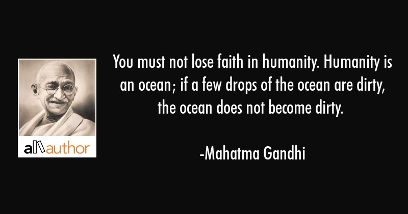 You must not lose faith in humanity. Humanity is an ocean; if a few drops of the ocean are dirty,... - Mahatma Gandhi Quote