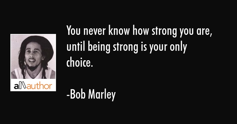 You Never Know How Strong You Are, Until...