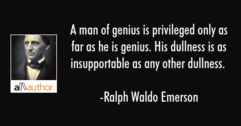 A man of genius is privileged only as far as he is genius. His dullness is as insupportable as any... - Ralph Waldo Emerson Quote