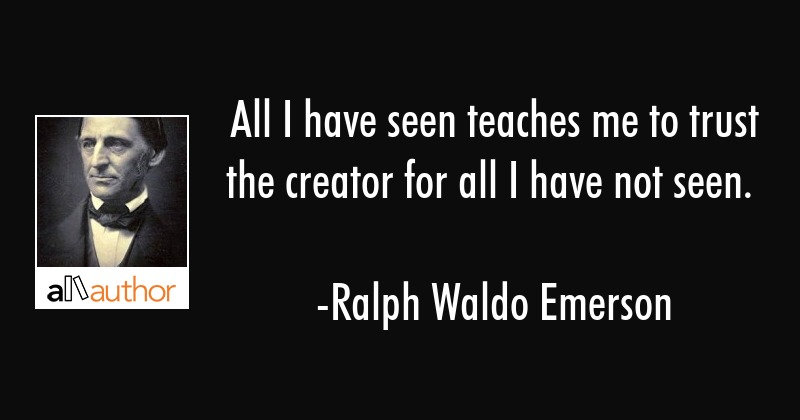 All I have seen teaches me to trust the creator for all I have not seen. - Ralph Waldo Emerson Quote