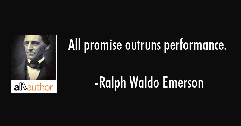 All promise outruns performance. - Ralph Waldo Emerson Quote