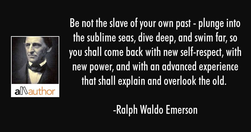Be not the slave of your own past - plunge into the sublime seas, dive deep, and swim far, so you... - Ralph Waldo Emerson Quote