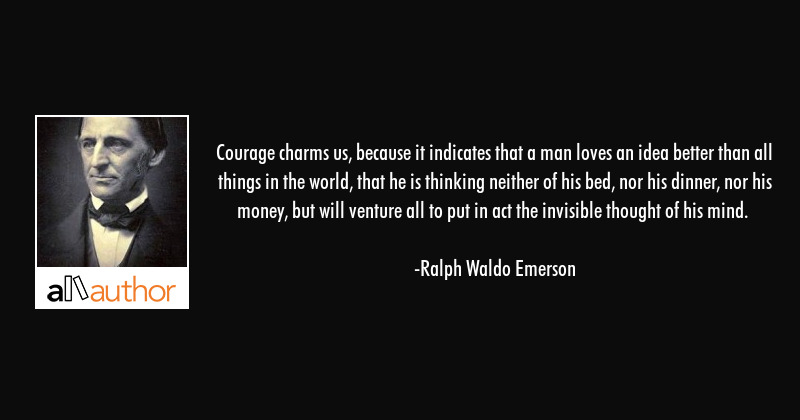 Courage charms us, because it indicates that a man loves an idea better than all things in the... - Ralph Waldo Emerson Quote