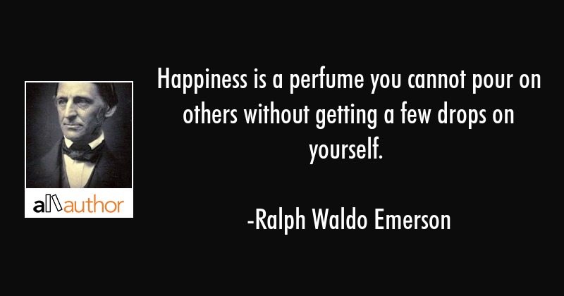 Happiness is a perfume you cannot pour on others without getting a few drops on yourself. - Ralph Waldo Emerson Quote