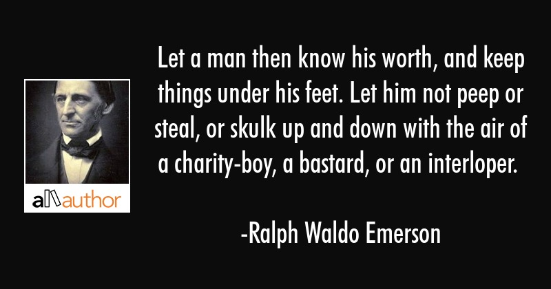 Let a man then know his worth, and keep things under his feet. Let him not peep or steal, or skulk... - Ralph Waldo Emerson Quote