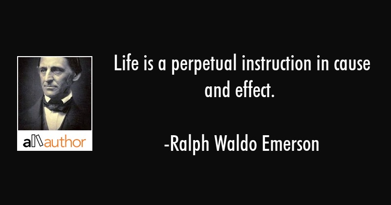 Life is a perpetual instruction in cause and effect. - Ralph Waldo Emerson Quote