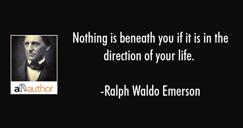 Nothing is beneath you if it is in the direction of your life. - Ralph Waldo Emerson Quote