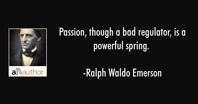 Passion, though a bad regulator, is a powerful spring. - Ralph Waldo Emerson Quote