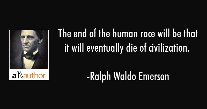 The end of the human race will be that it will eventually die of civilization. - Ralph Waldo Emerson Quote