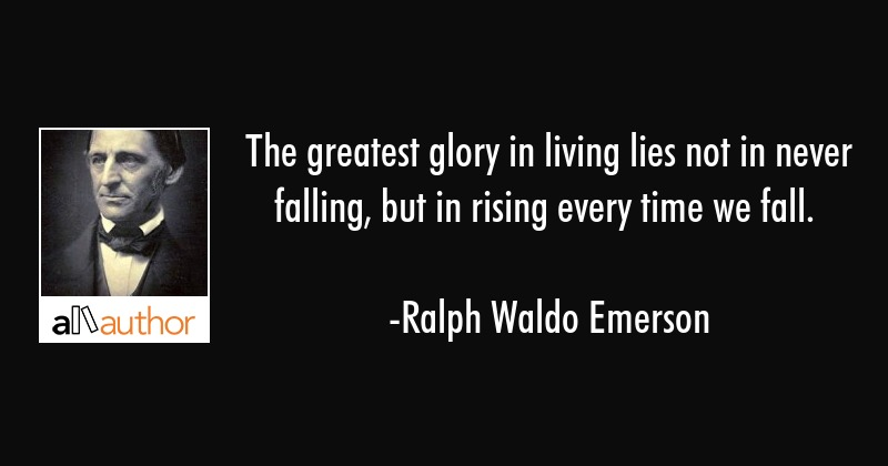 The greatest glory in living lies not in never falling, but in rising every time we fall. - Ralph Waldo Emerson Quote