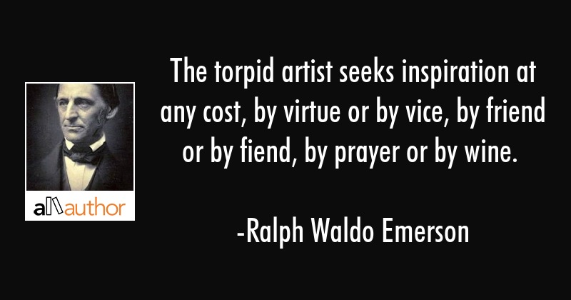 The torpid artist seeks inspiration at any cost, by virtue or by vice, by friend or by fiend, by... - Ralph Waldo Emerson Quote