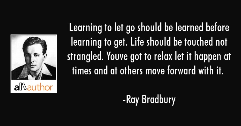 Learning to let go should be learned before learning to get. Life should be touched not strangled.... - Ray Bradbury Quote