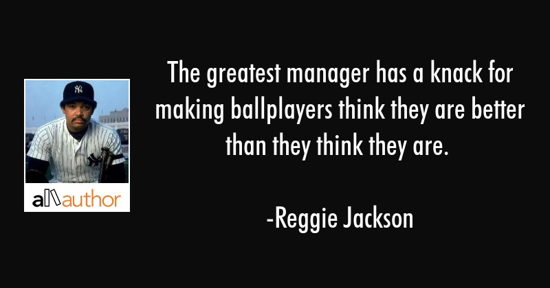 The greatest manager has a knack for making ballplayers think they are better than they think they... - Reggie Jackson Quote