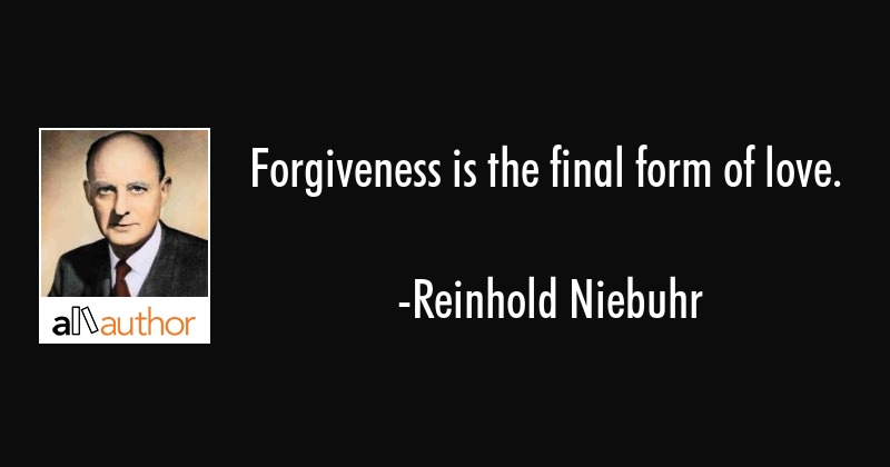 Forgiveness is the final form of love. - Reinhold Niebuhr Quote