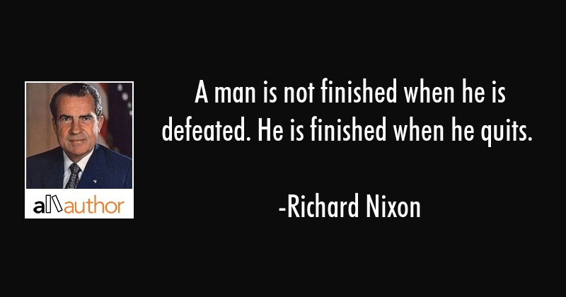 A man is not finished when he is defeated. He is finished when he quits. - Richard Nixon Quote