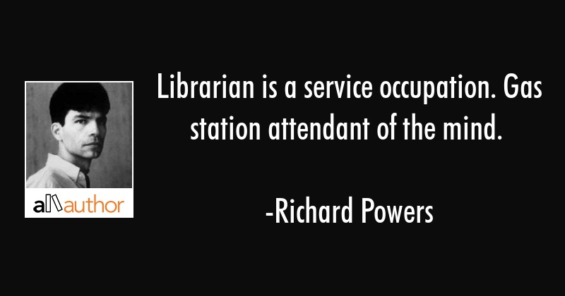 Librarian is a service occupation. Gas station attendant of the mind. - Richard Powers Quote