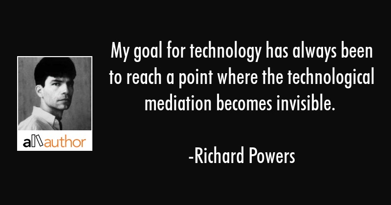 My goal for technology has always been to reach a point where the technological mediation becomes... - Richard Powers Quote