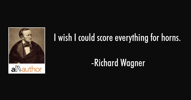I wish I could score everything for horns. - Richard Wagner Quote