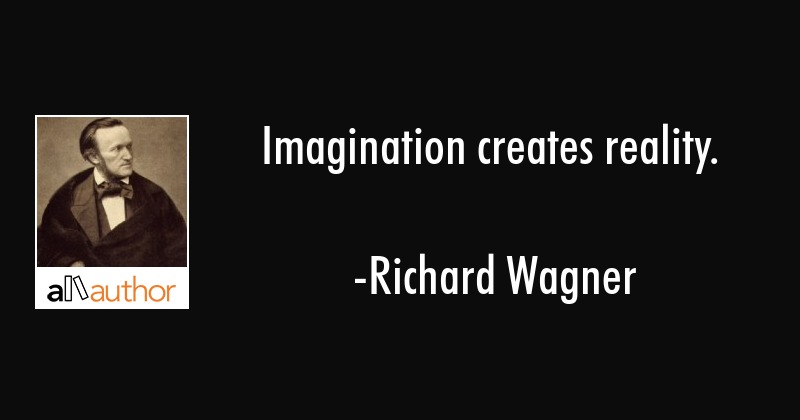 Imagination creates reality. - Richard Wagner Quote