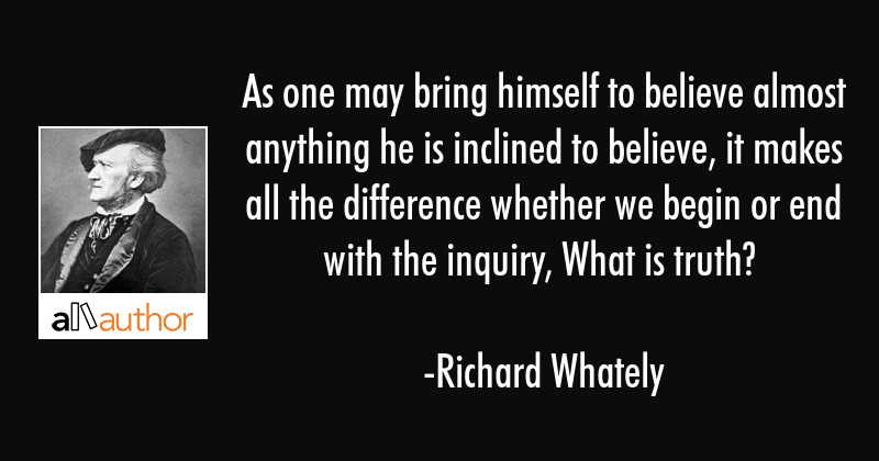 As one may bring himself to believe almost anything he is inclined to believe, it makes all the... - Richard Whately Quote