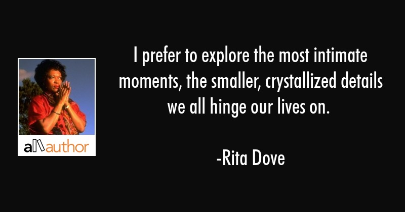I prefer to explore the most intimate moments, the smaller, crystallized details we all hinge our... - Rita Dove Quote