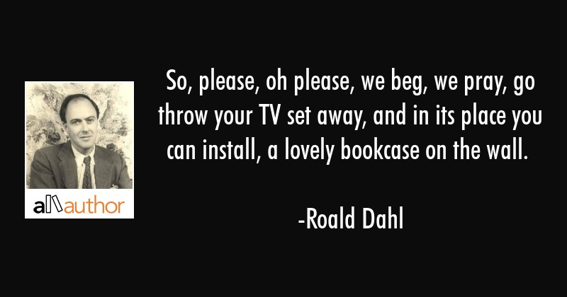 So, please, oh please, we beg, we pray, go throw your TV set away, and in its place you can... - Roald Dahl Quote