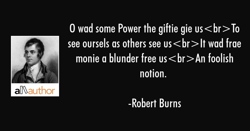 O wad some Power the giftie gie usTo see oursels as others see usIt wad frae monie a blunder free... - Robert Burns Quote