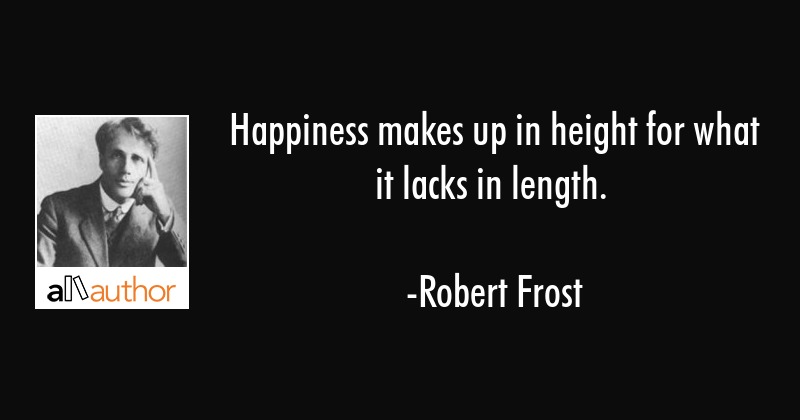 Happiness makes up in height for what it lacks in length. - Robert Frost Quote