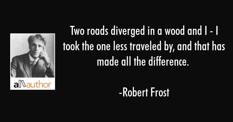 Two roads diverged in a wood and I - I took the one less traveled by, and that has made all the... - Robert Frost Quote