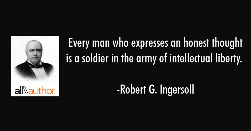 Every man who expresses an honest thought is a soldier in the army of intellectual liberty. - Robert G. Ingersoll Quote