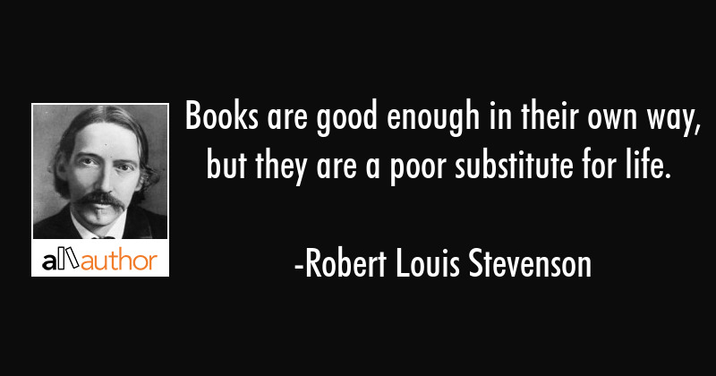 Books are good enough in their own way, but they are a mighty bloodless substitute for living. - Robert Louis Stevenson Quote