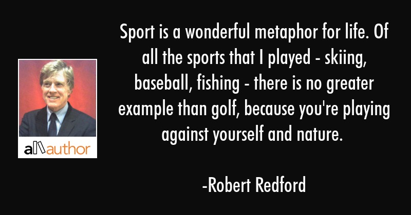 Sport is a wonderful metaphor for life. Of all the sports that I played - skiing, baseball, fishing... - Robert Redford Quote
