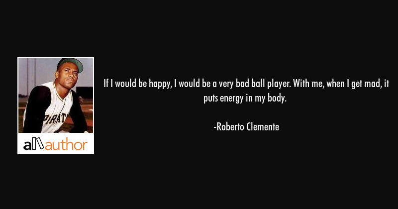 If I would be happy, I would be a bad ballplayer. With me, when I get mad, it puts energy in my... - Roberto Clemente Quote