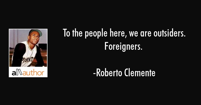 To the people here, we are outsiders. Foreigners. - Roberto Clemente Quote