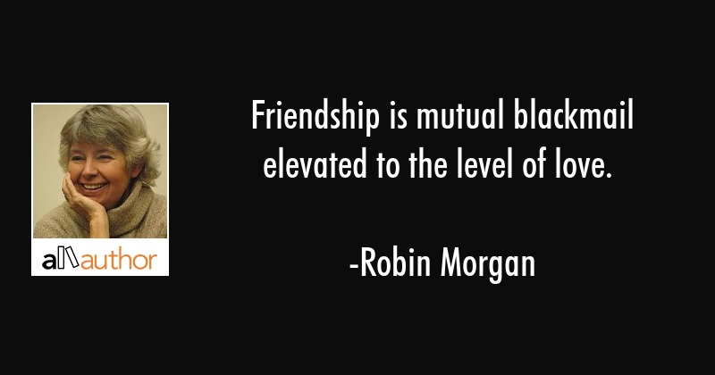 Friendship is mutual blackmail elevated to the level of love. - Robin Morgan Quote
